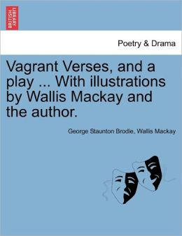 Vagrant Verses, And A Play ... With Illustrations By Wallis Mackay And The Author.