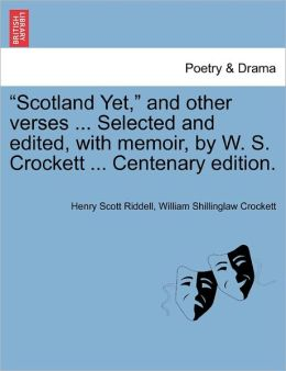 Scotland Yet, And Other Verses ... Selected And Edited, With Memoir, By W. S. Crockett ... Centenary Edition.