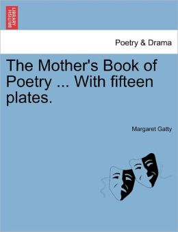 The Mother's Book Of Poetry ... With Fifteen Plates.