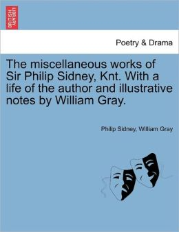 The Miscellaneous Works Of Sir Philip Sidney, Knt. With A Life Of The Author And Illustrative Notes By William Gray.