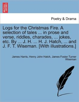 Logs For The Christmas Fire. A Selection Of Tales ... In Prose And Verse, Riddles, Charades, ... Jokes, Etc. By ... J. H. ... H. J. Hatch, ... And J. F. T. Wiseman. [With Illustrations.]