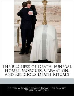The Business of Death: Funeral Homes, Morgues, Cremation, and Religious Death Rituals