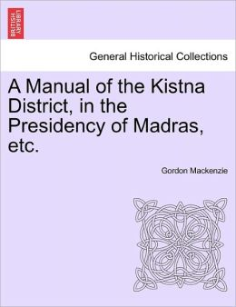 A Manual Of The Kistna District, In The Presidency Of Madras, Etc.
