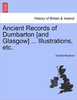 Ancient Records Of Dumbarton [And Glasgow] ... Illustrations, Etc.
