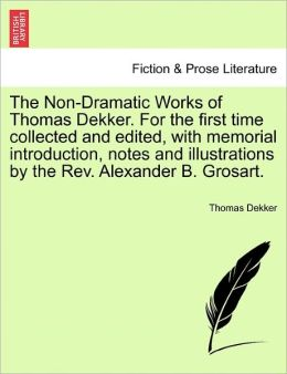 The Non-Dramatic Works Of Thomas Dekker. For The First Time Collected And Edited, With Memorial Introduction, Notes And Illustrations By The Rev. Alexander B. Grosart.