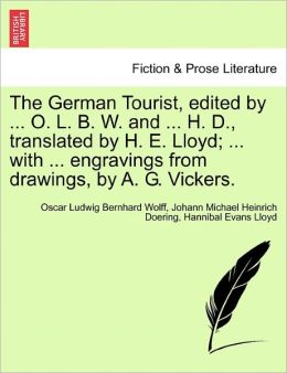 The German Tourist, Edited By ... O. L. B. W. And ... H. D., Translated By H. E. Lloyd; ... With ... Engravings From Drawings, By A. G. Vickers.