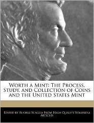 Worth a Mint: The Process, Study, and Collection of Coins and the United States Mint