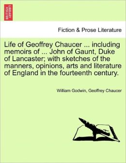Life Of Geoffrey Chaucer ... Including Memoirs Of ... John Of Gaunt, Duke Of Lancaster; With Sketches Of The Manners, Opinions, Arts And Literature Of England In The Fourteenth Century.
