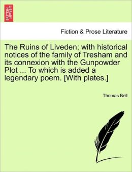 The Ruins Of Liveden; With Historical Notices Of The Family Of Tresham And Its Connexion With The Gunpowder Plot ... To Which Is Added A Legendary Poem. [With Plates.]