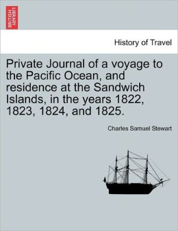 Private Journal Of A Voyage To The Pacific Ocean, And Residence At The Sandwich Islands, In The Years 1822, 1823, 1824, And 1825.