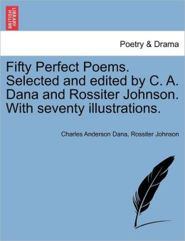 Fifty Perfect Poems. Selected And Edited By C. A. Dana And Rossiter Johnson. With Seventy Illustrations.