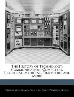 The History of Technology: Communication, Computers, Electrical, Medicine, Transport, and More