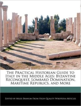 The Practical Historian Guide to Italy in the Middle Ages: Byzantine Reconquest, Lombard Domination, Maritime Republics, and More