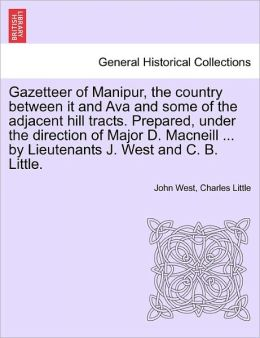 Gazetteer Of Manipur, The Country Between It And Ava And Some Of The Adjacent Hill Tracts. Prepared, Under The Direction Of Major D. Macneill ... By Lieutenants J. West And C. B. Little.
