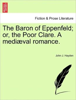 The Baron Of Eppenfeld; Or, The Poor Clare. A Medi Val Romance.