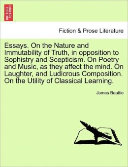 Essays. On The Nature And Immutability Of Truth, In Opposition To Sophistry And Scepticism. On Poetry And Music, As They Affect The Mind. On Laughter, And Ludicrous Composition. On The Utility Of Classical Learning.