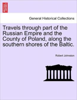Travels Through Part Of The Russian Empire And The County Of Poland, Along The Southern Shores Of The Baltic.