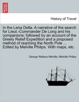 In The Lena Delta. A Narrative Of The Search For Lieut.-Commander De Long And His Companions; Followed By An Account Of The Greely Relief Expedition And A Proposed Method Of Reaching The North Pole ... Edited By Melville Philips. With Maps, Etc.