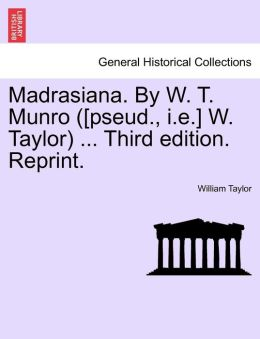 Madrasiana. By W. T. Munro ([Pseud., I.E.] W. Taylor) ... Third Edition. Reprint.