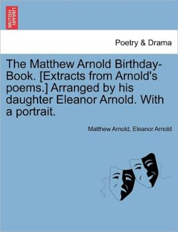 The Matthew Arnold Birthday-Book. [Extracts From Arnold's Poems.] Arranged By His Daughter Eleanor Arnold. With A Portrait.