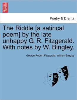 The Riddle [A Satirical Poem] By The Late Unhappy G. R. Fitzgerald. With Notes By W. Bingley.