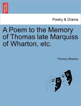 A Poem To The Memory Of Thomas Late Marquiss Of Wharton, Etc.