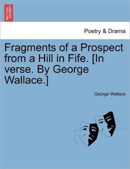 Fragments Of A Prospect From A Hill In Fife. [In Verse. By George Wallace.]