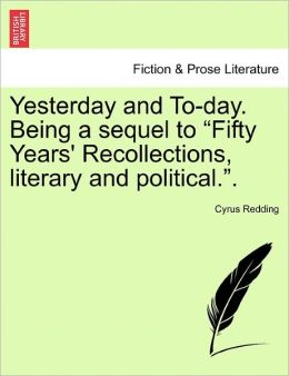Yesterday And To-Day. Being A Sequel To Fifty Years' Recollections, Literary And Political..