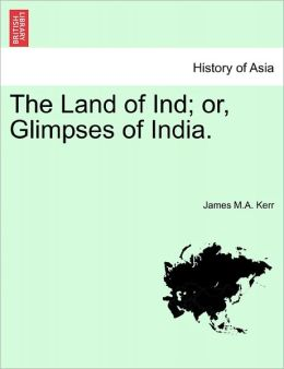 The Land Of Ind; Or, Glimpses Of India.