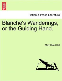 Blanche's Wanderings, Or The Guiding Hand.
