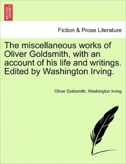 The Miscellaneous Works Of Oliver Goldsmith, With An Account Of His Life And Writings. Edited By Washington Irving.