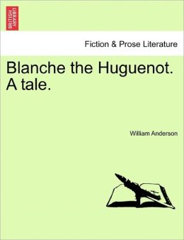 Blanche The Huguenot. A Tale.