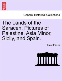 The Lands Of The Saracen. Pictures Of Palestine, Asia Minor, Sicily, And Spain.