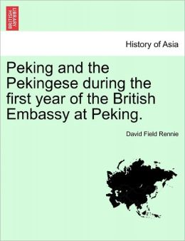 Peking And The Pekingese During The First Year Of The British Embassy At Peking.