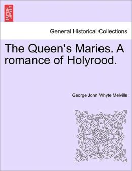 The Queen's Maries. A Romance Of Holyrood.