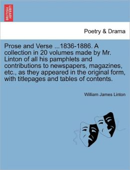Prose And Verse ...1836-1886. A Collection In 20 Volumes Made By Mr. Linton Of All His Pamphlets And Contributions To Newspapers, Magazines, Etc., As They Appeared In The Original Form, With Titlepages And Tables Of Contents.