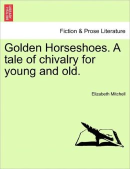 Golden Horseshoes. A Tale Of Chivalry For Young And Old.