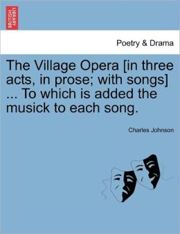 The Village Opera [In Three Acts, In Prose; With Songs] ... To Which Is Added The Musick To Each Song.