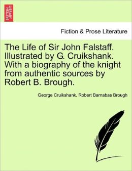 The Life Of Sir John Falstaff. Illustrated By G. Cruikshank. With A Biography Of The Knight From Authentic Sources By Robert B. Brough.