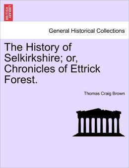 The History Of Selkirkshire; Or, Chronicles Of Ettrick Forest.