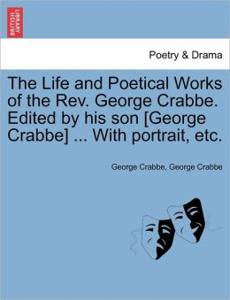 The Life And Poetical Works Of The Rev. George Crabbe. Edited By His Son [George Crabbe] ... With Portrait, Etc.
