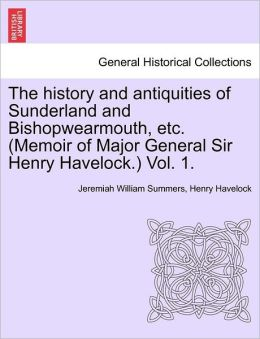 The History And Antiquities Of Sunderland And Bishopwearmouth, Etc. (Memoir Of Major General Sir Henry Havelock.) Vol. 1.