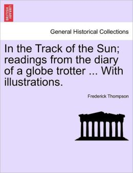 In The Track Of The Sun; Readings From The Diary Of A Globe Trotter ... With Illustrations.