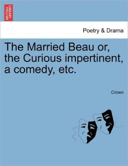 The Married Beau or, the Curious impertinent, a comedy, etc.