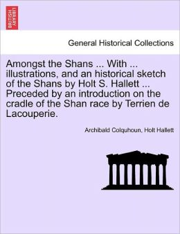 Amongst The Shans ... With ... Illustrations, And An Historical Sketch Of The Shans By Holt S. Hallett ... Preceded By An Introduction On The Cradle Of The Shan Race By Terrien De Lacouperie.