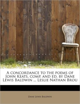 A Concordance To The Poems Of John Keats, Comp. And Ed. By Dane Lewis Baldwin ... Leslie Nathan Brou