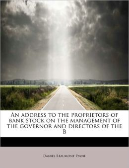 An Address To The Proprietors Of Bank Stock On The Management Of The Governor And Directors Of The B