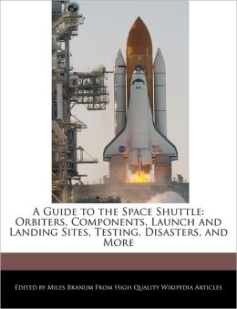 A Guide to the Space Shuttle: Orbiters, Components, Launch and Landing Sites, Testing, Disasters, and More