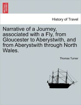 Narrative Of A Journey, Associated With A Fly, From Gloucester To Aberystwith, And From Aberystwith Through North Wales.