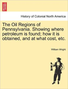 The Oil Regions Of Pennsylvania. Showing Where Petroleum Is Found; How It Is Obtained, And At What Cost, Etc.